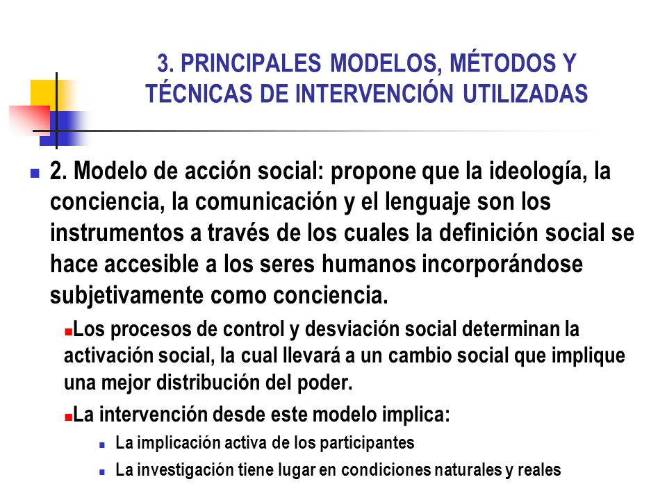 3. PRINCIPALES MODELOS, MÉTODOS Y TÉCNICAS DE INTERVENCIÓN UTILIZADAS 2. Modelo de acción social: propone que la ideología, la conciencia, la comunica