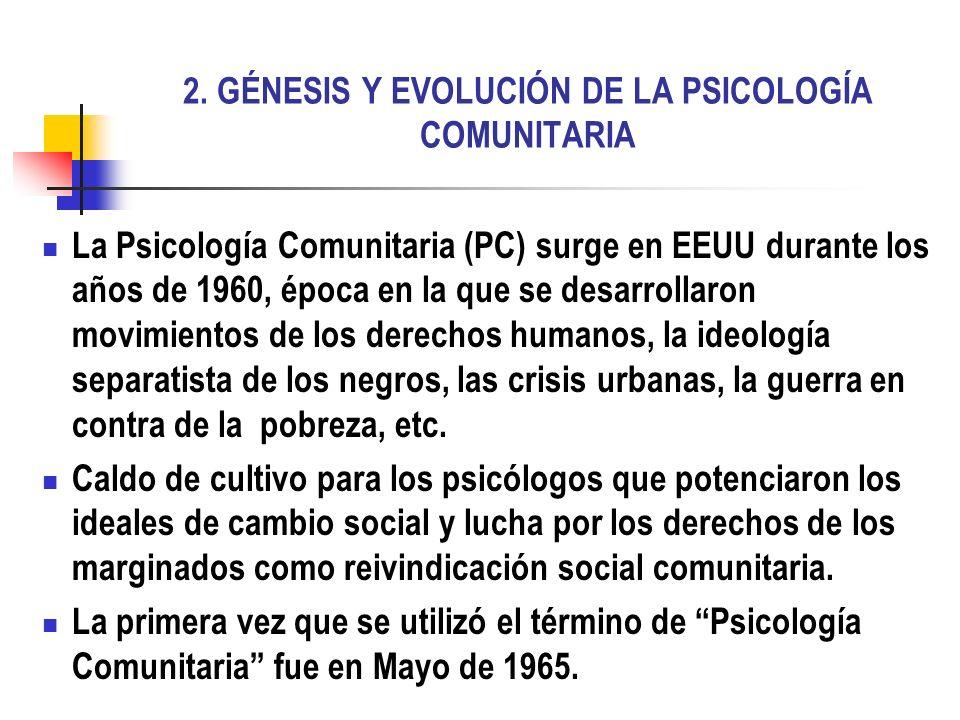 2. GÉNESIS Y EVOLUCIÓN DE LA PSICOLOGÍA COMUNITARIA La Psicología Comunitaria (PC) surge en EEUU durante los años de 1960, época en la que se desarrol
