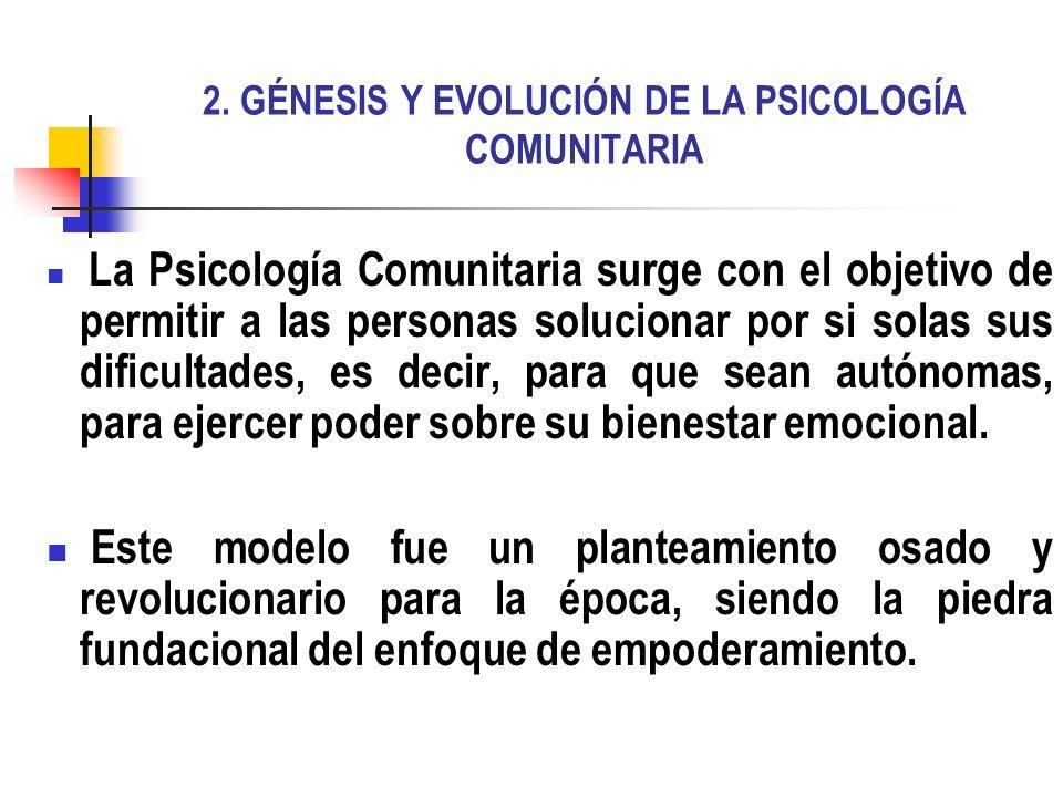 2. GÉNESIS Y EVOLUCIÓN DE LA PSICOLOGÍA COMUNITARIA La Psicología Comunitaria surge con el objetivo de permitir a las personas solucionar por si solas