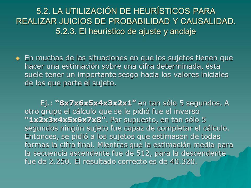 5.2. LA UTILIZACIÓN DE HEURÍSTICOS PARA REALIZAR JUICIOS DE PROBABILIDAD Y CAUSALIDAD. 5.2.3. El heurístico de ajuste y anclaje En muchas de las situa