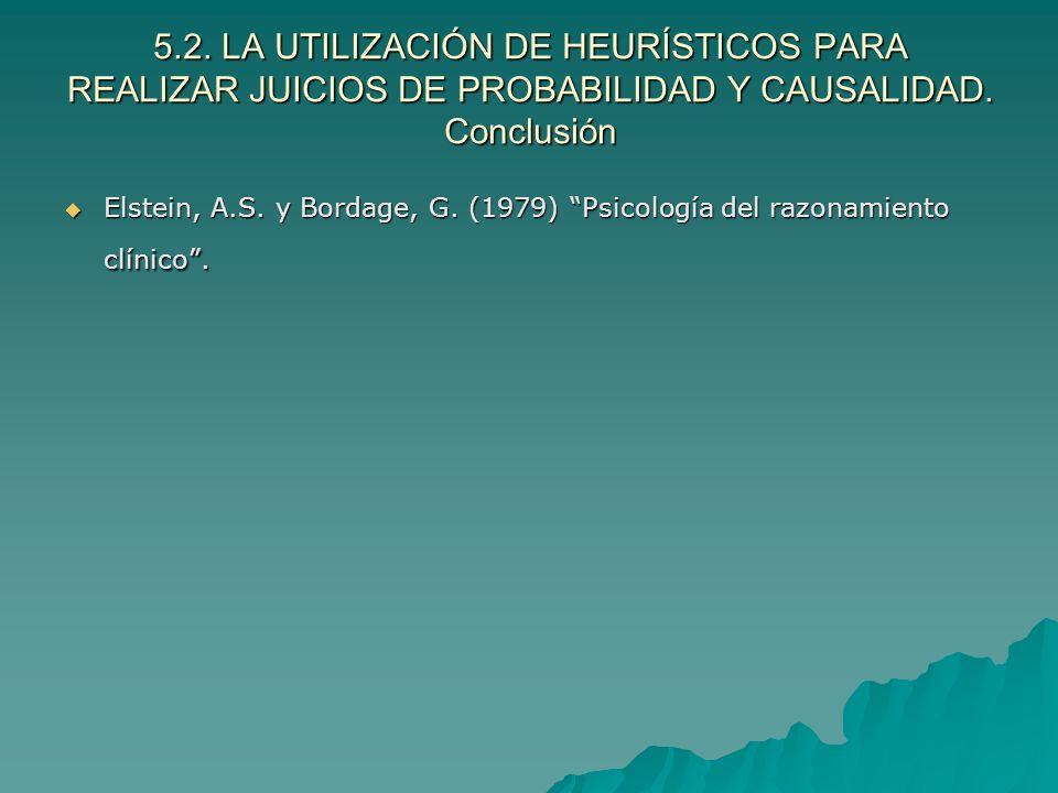 5.2. LA UTILIZACIÓN DE HEURÍSTICOS PARA REALIZAR JUICIOS DE PROBABILIDAD Y CAUSALIDAD. Conclusión Elstein, A.S. y Bordage, G. (1979) Psicología del ra