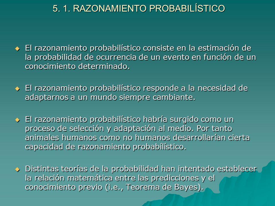 5. 1. RAZONAMIENTO PROBABILÍSTICO 5. 1. RAZONAMIENTO PROBABILÍSTICO El razonamiento probabilístico consiste en la estimación de la probabilidad de ocu