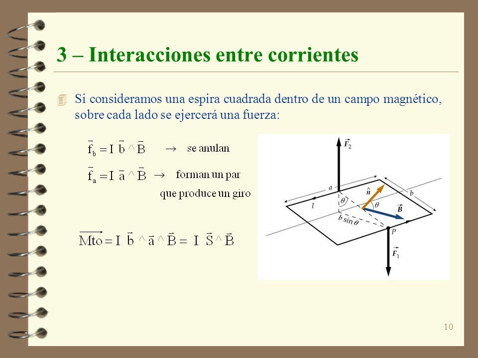 10 3 – Interacciones entre corrientes 4 Si consideramos una espira cuadrada dentro de un campo magnético, sobre cada lado se ejercerá una fuerza: