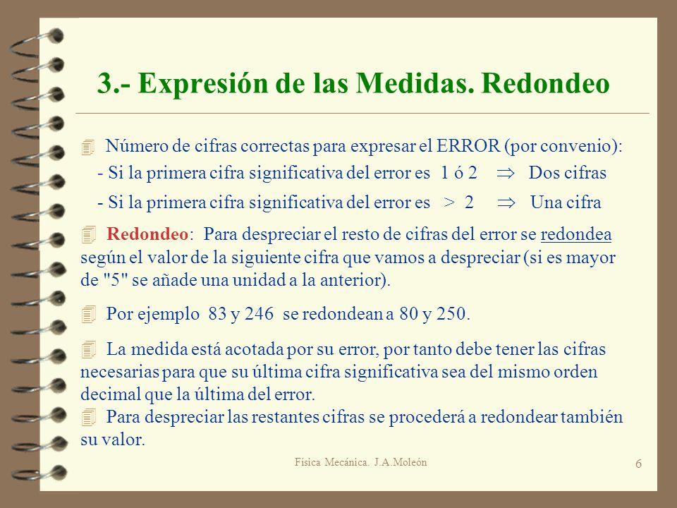 Física Mecánica. J.A.Moleón 6 3.- Expresión de las Medidas. Redondeo 4 Número de cifras correctas para expresar el ERROR (por convenio): - Si la prime