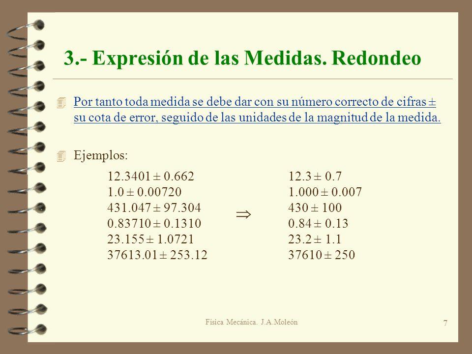 Física Mecánica. J.A.Moleón 7 3.- Expresión de las Medidas. Redondeo 4 Por tanto toda medida se debe dar con su número correcto de cifras ± su cota de