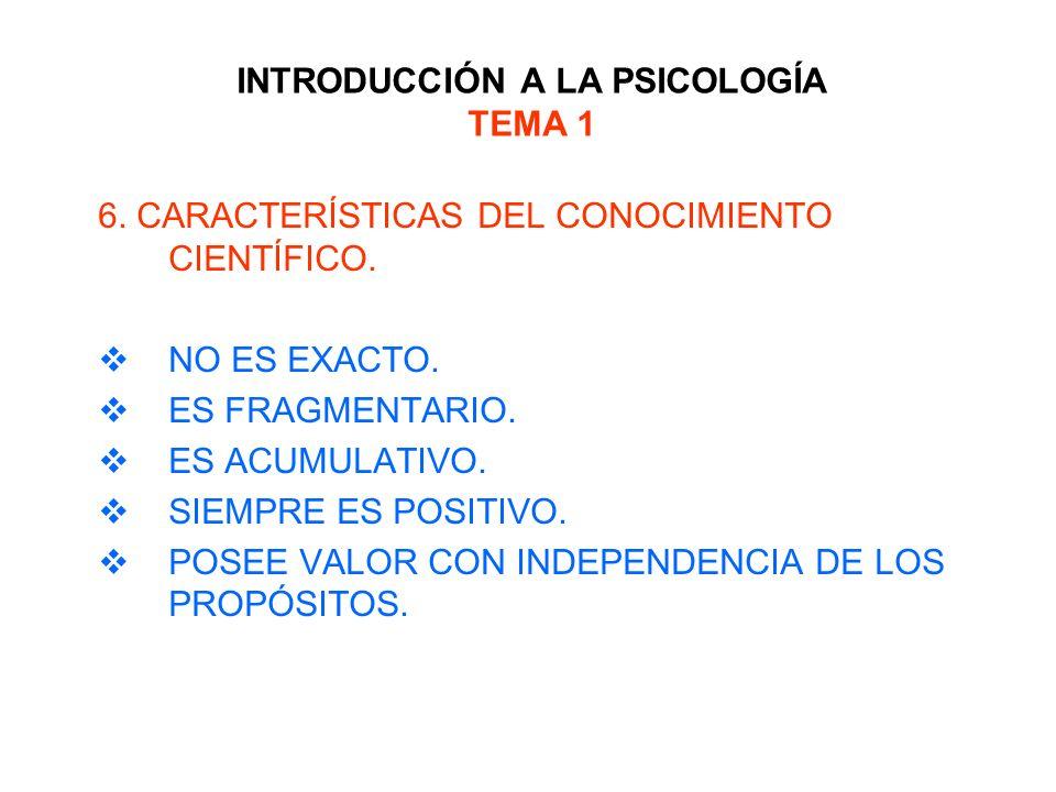 INTRODUCCIÓN A LA PSICOLOGÍA TEMA 1 6. CARACTERÍSTICAS DEL CONOCIMIENTO CIENTÍFICO. NO ES EXACTO. ES FRAGMENTARIO. ES ACUMULATIVO. SIEMPRE ES POSITIVO
