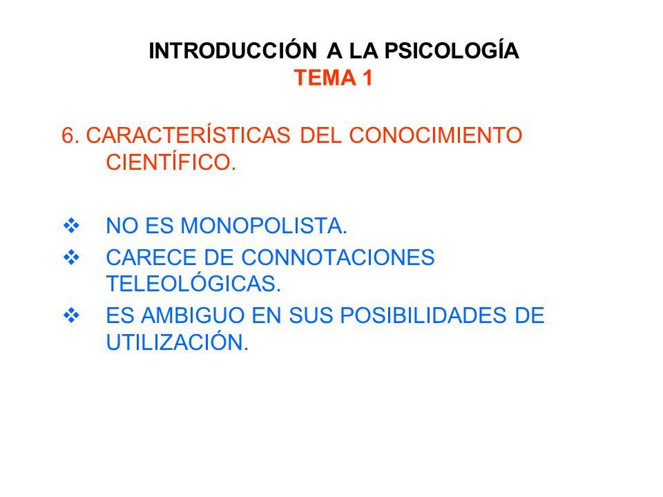 INTRODUCCIÓN A LA PSICOLOGÍA TEMA 1 6. CARACTERÍSTICAS DEL CONOCIMIENTO CIENTÍFICO. NO ES MONOPOLISTA. CARECE DE CONNOTACIONES TELEOLÓGICAS. ES AMBIGU
