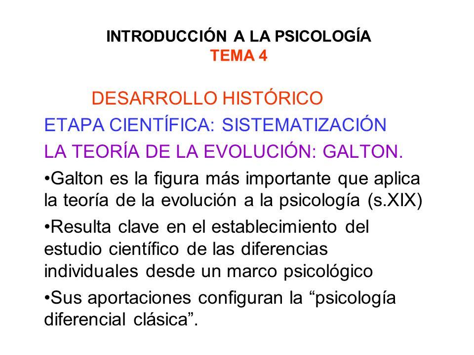 INTRODUCCIÓN A LA PSICOLOGÍA TEMA 4 DESARROLLO HISTÓRICO ETAPA CIENTÍFICA: SISTEMATIZACIÓN LA TEORÍA DE LA EVOLUCIÓN: GALTON. Galton es la figura más