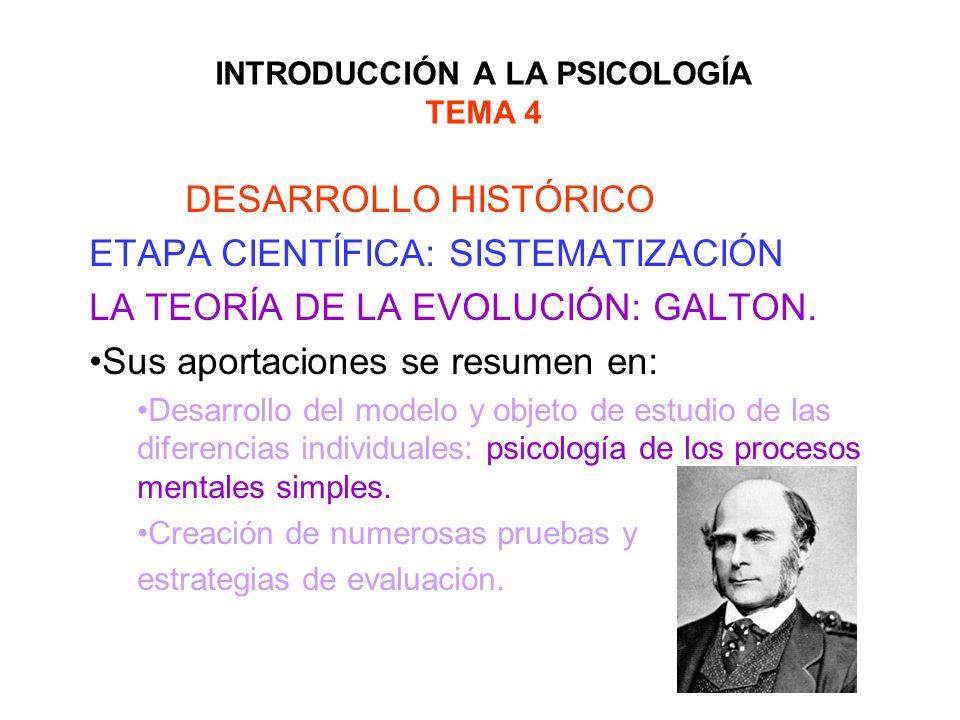INTRODUCCIÓN A LA PSICOLOGÍA TEMA 4 DESARROLLO HISTÓRICO ETAPA CIENTÍFICA: SISTEMATIZACIÓN LA TEORÍA DE LA EVOLUCIÓN: GALTON. Sus aportaciones se resu