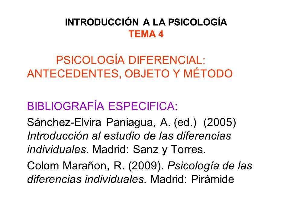 INTRODUCCIÓN A LA PSICOLOGÍA TEMA 4 PSICOLOGÍA DIFERENCIAL: ANTECEDENTES, OBJETO Y MÉTODO BIBLIOGRAFÍA ESPECIFICA: Sánchez-Elvira Paniagua, A. (ed.) (