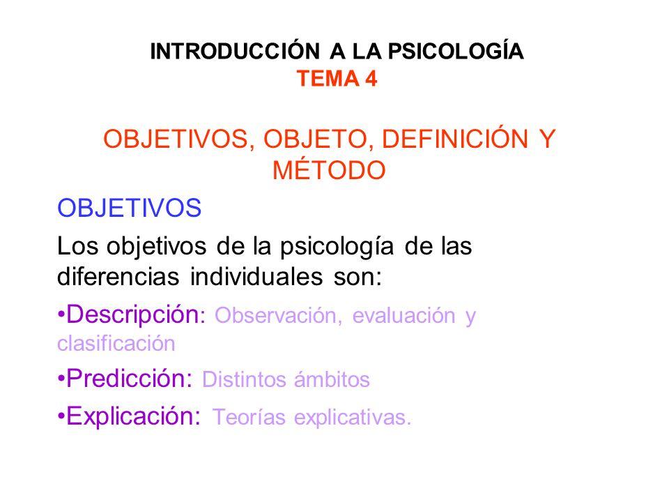 INTRODUCCIÓN A LA PSICOLOGÍA TEMA 4 OBJETIVOS, OBJETO, DEFINICIÓN Y MÉTODO OBJETIVOS Los objetivos de la psicología de las diferencias individuales so