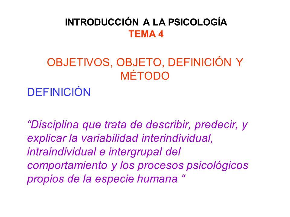 INTRODUCCIÓN A LA PSICOLOGÍA TEMA 4 OBJETIVOS, OBJETO, DEFINICIÓN Y MÉTODO DEFINICIÓN Disciplina que trata de describir, predecir, y explicar la varia