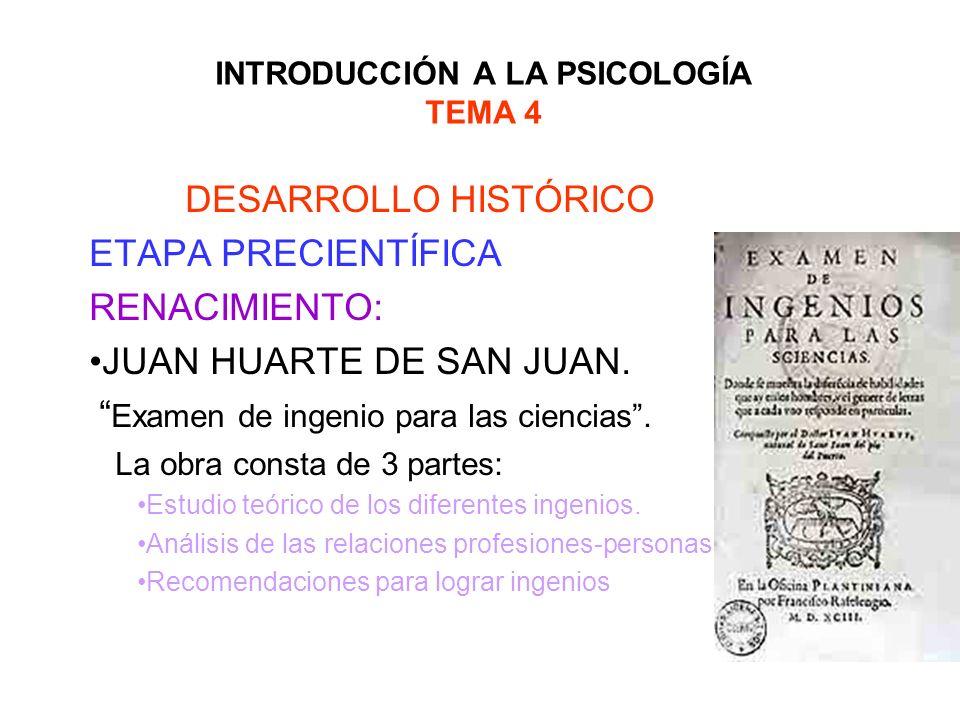 INTRODUCCIÓN A LA PSICOLOGÍA TEMA 4 DESARROLLO HISTÓRICO ETAPA PRECIENTÍFICA RENACIMIENTO: JUAN HUARTE DE SAN JUAN: antecesor directo de la psicología diferencial.