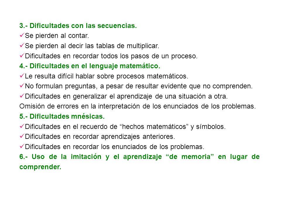 3.- Dificultades con las secuencias. Se pierden al contar. Se pierden al decir las tablas de multiplicar. Dificultades en recordar todos los pasos de