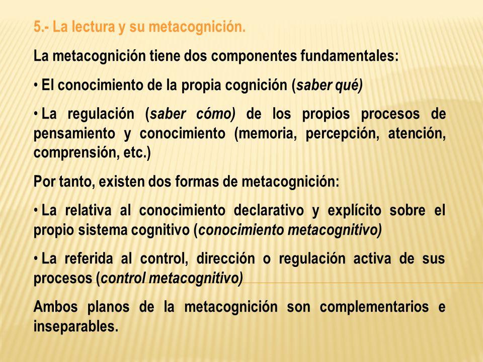 5.- La lectura y su metacognición. La metacognición tiene dos componentes fundamentales: El conocimiento de la propia cognición ( saber qué) La regula