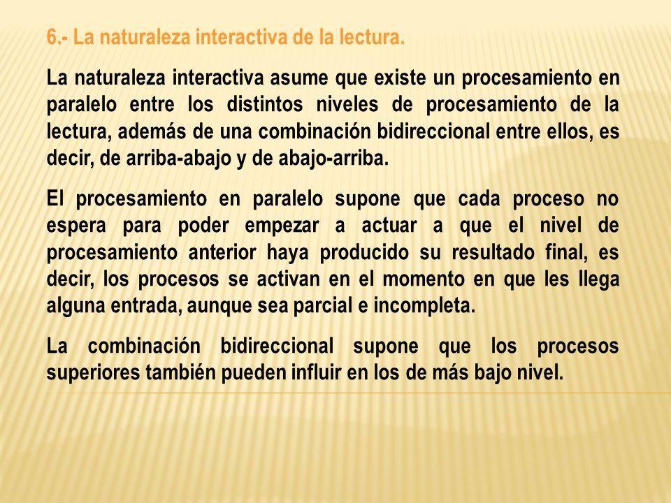 6.- La naturaleza interactiva de la lectura. La naturaleza interactiva asume que existe un procesamiento en paralelo entre los distintos niveles de pr