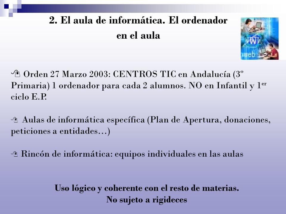 2. El aula de informática. El ordenador en el aula Orden 27 Marzo 2003: CENTROS TIC en Andalucía (3º Primaria) 1 ordenador para cada 2 alumnos. NO en