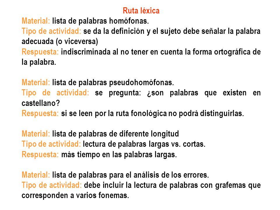 Ruta léxica Material: lista de palabras homófonas. Tipo de actividad: se da la definición y el sujeto debe señalar la palabra adecuada (o viceversa) R
