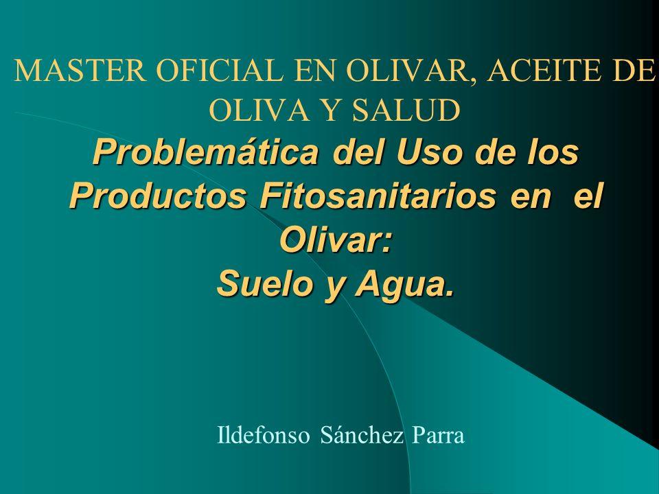 Problemática del Uso de los Productos Fitosanitarios en el Olivar: Suelo y Agua. MASTER OFICIAL EN OLIVAR, ACEITE DE OLIVA Y SALUD Problemática del Us