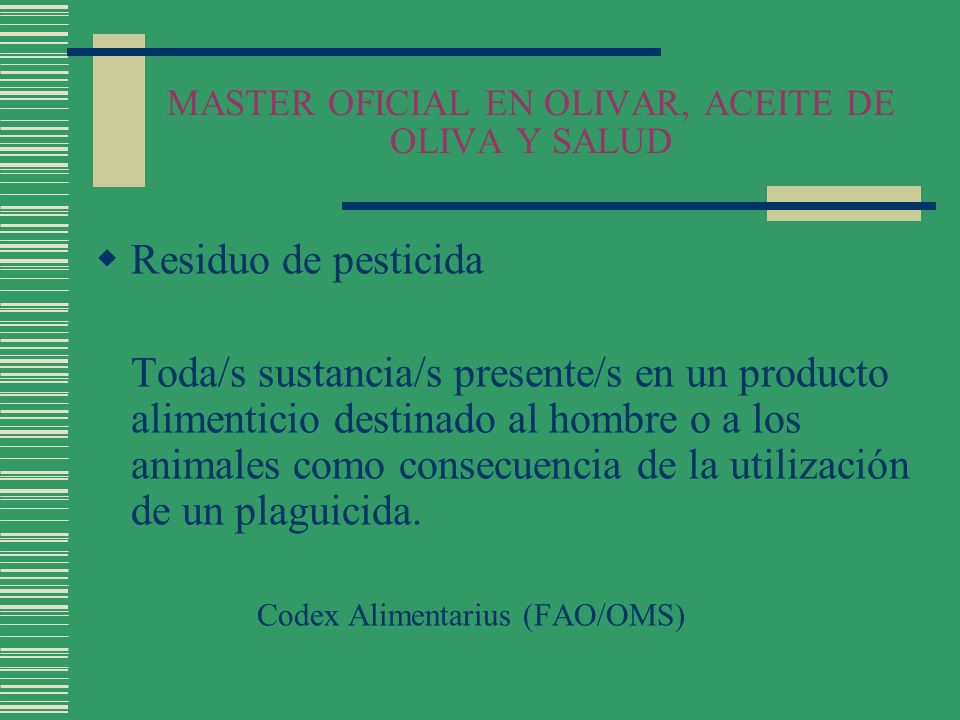 MASTER OFICIAL EN OLIVAR, ACEITE DE OLIVA Y SALUD Residuo de pesticida Toda/s sustancia/s presente/s en un producto alimenticio destinado al hombre o