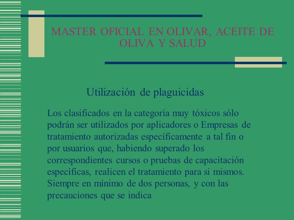 MASTER OFICIAL EN OLIVAR, ACEITE DE OLIVA Y SALUD Utilización de plaguicidas Los clasificados en la categoría muy tóxicos sólo podrán ser utilizados p