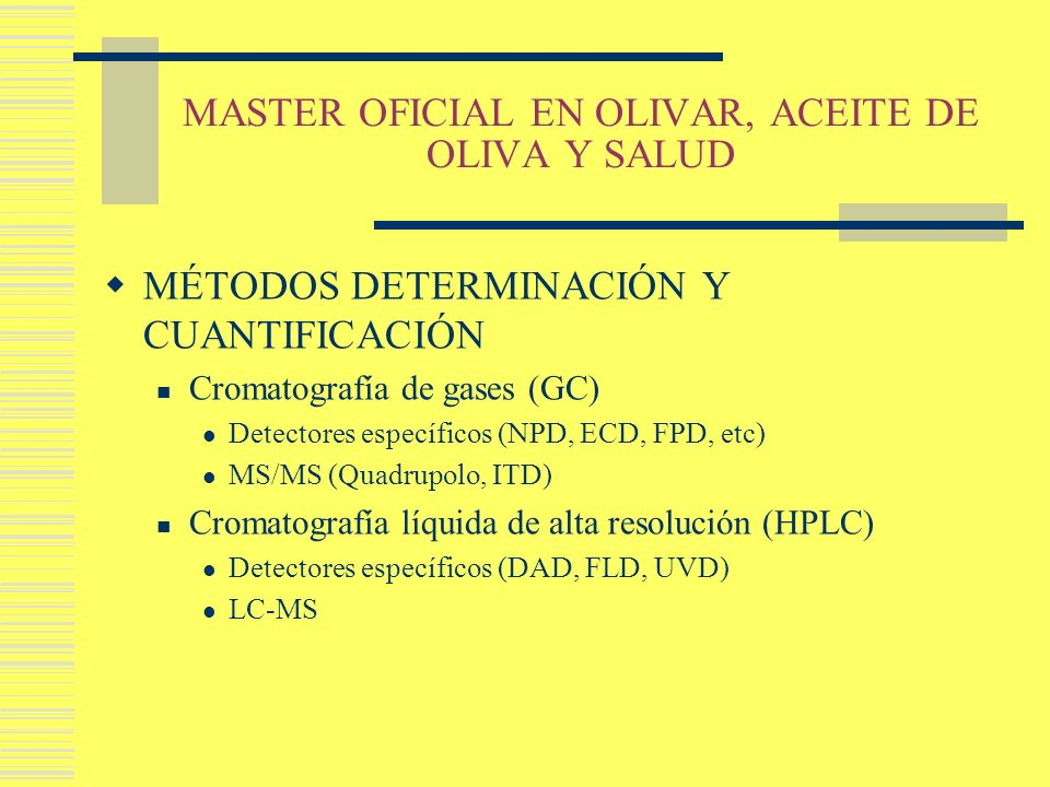 MASTER OFICIAL EN OLIVAR, ACEITE DE OLIVA Y SALUD MÉTODOS DETERMINACIÓN Y CUANTIFICACIÓN Cromatografía de gases (GC) Detectores específicos (NPD, ECD,
