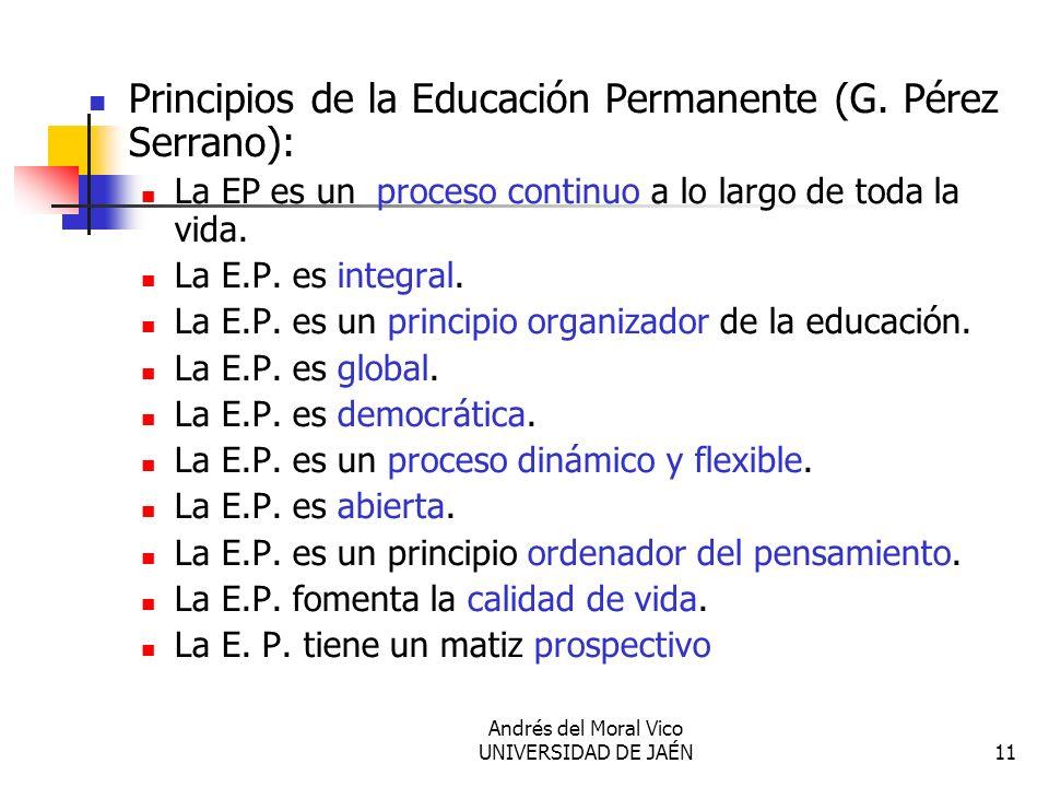 Andrés del Moral Vico UNIVERSIDAD DE JAÉN11 Principios de la Educación Permanente (G. Pérez Serrano): La EP es un proceso continuo a lo largo de toda