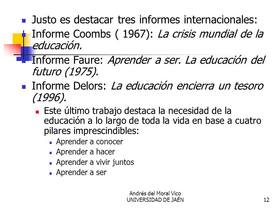 Andrés del Moral Vico UNIVERSIDAD DE JAÉN12 Justo es destacar tres informes internacionales: Informe Coombs ( 1967): La crisis mundial de la educación