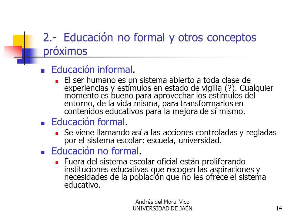 Andrés del Moral Vico UNIVERSIDAD DE JAÉN14 2.- Educación no formal y otros conceptos próximos Educación informal. El ser humano es un sistema abierto