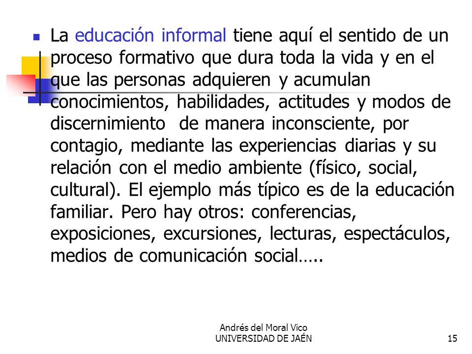 Andrés del Moral Vico UNIVERSIDAD DE JAÉN15 La educación informal tiene aquí el sentido de un proceso formativo que dura toda la vida y en el que las