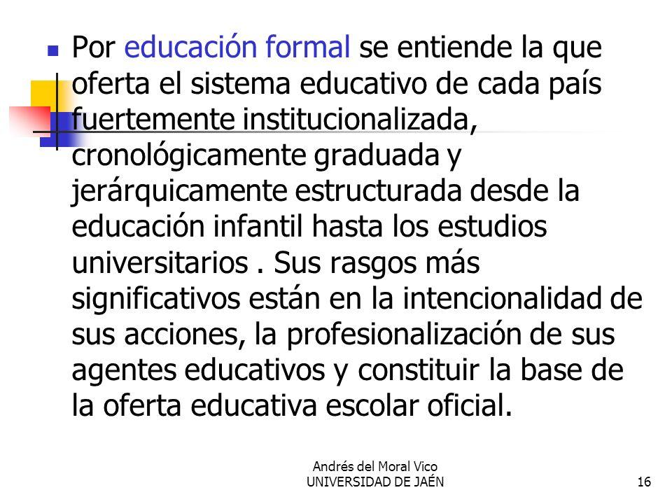 Andrés del Moral Vico UNIVERSIDAD DE JAÉN16 Por educación formal se entiende la que oferta el sistema educativo de cada país fuertemente institucional