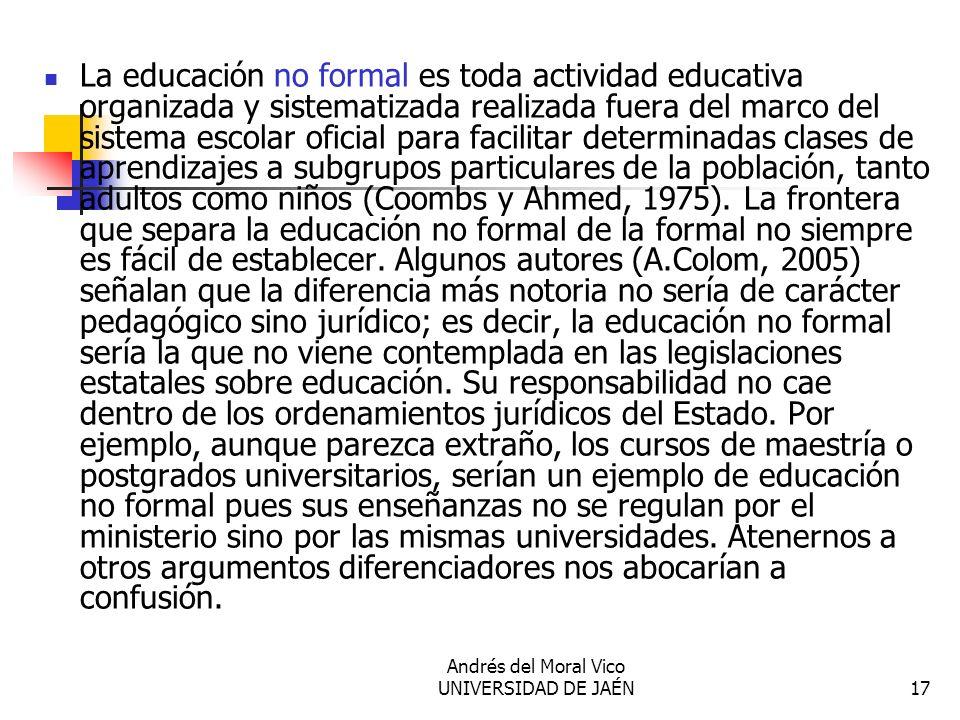 Andrés del Moral Vico UNIVERSIDAD DE JAÉN17 La educación no formal es toda actividad educativa organizada y sistematizada realizada fuera del marco de