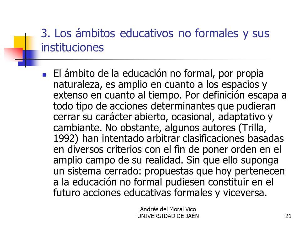 Andrés del Moral Vico UNIVERSIDAD DE JAÉN21 3. Los ámbitos educativos no formales y sus instituciones El ámbito de la educación no formal, por propia