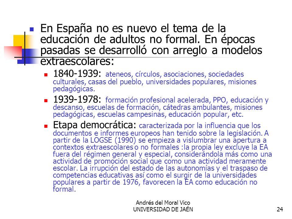Andrés del Moral Vico UNIVERSIDAD DE JAÉN24 En España no es nuevo el tema de la educación de adultos no formal. En épocas pasadas se desarrolló con ar