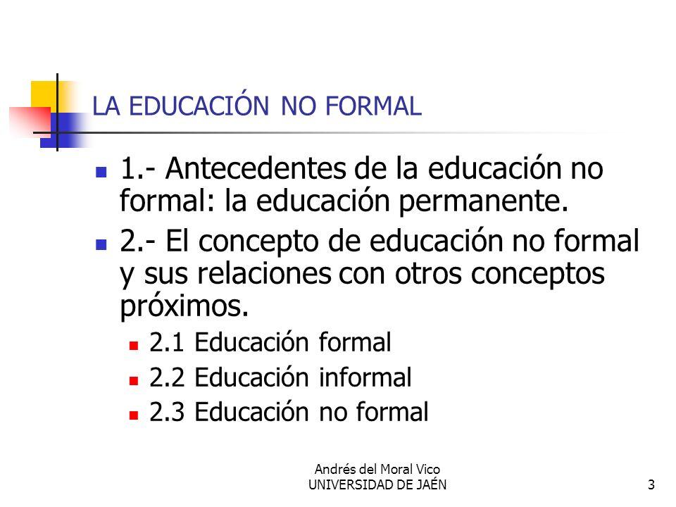 Andrés del Moral Vico UNIVERSIDAD DE JAÉN3 LA EDUCACIÓN NO FORMAL 1.- Antecedentes de la educación no formal: la educación permanente. 2.- El concepto