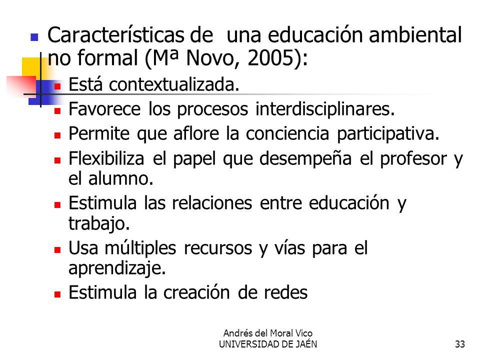 Andrés del Moral Vico UNIVERSIDAD DE JAÉN33 Características de una educación ambiental no formal (Mª Novo, 2005): Está contextualizada. Favorece los p