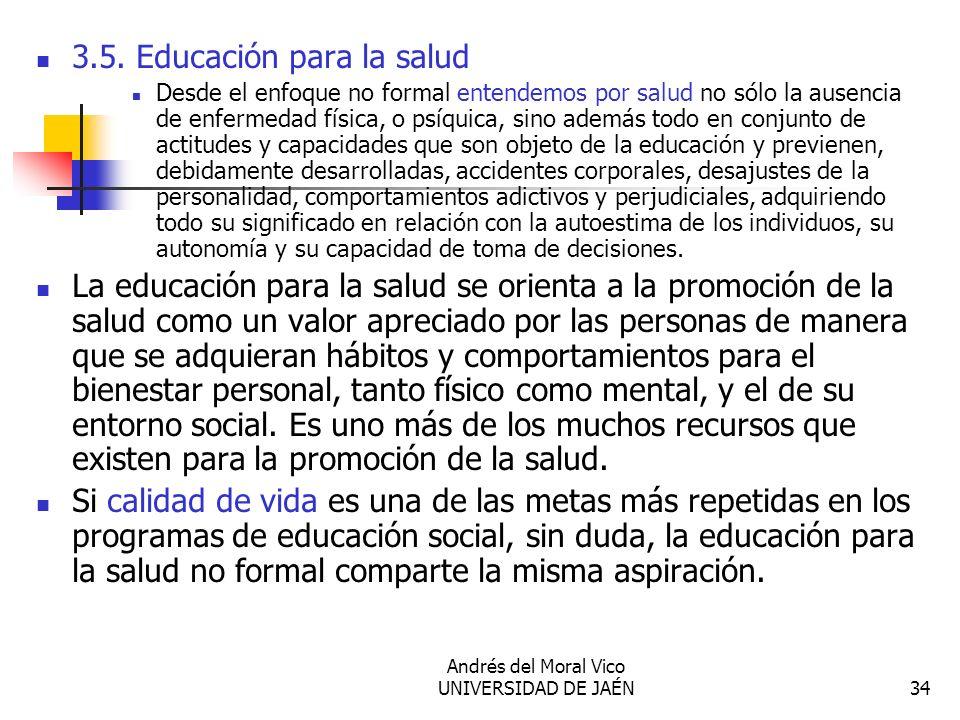 Andrés del Moral Vico UNIVERSIDAD DE JAÉN34 3.5. Educación para la salud Desde el enfoque no formal entendemos por salud no sólo la ausencia de enferm