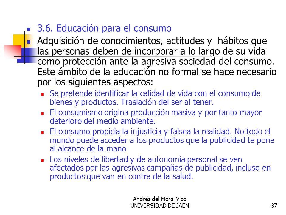 Andrés del Moral Vico UNIVERSIDAD DE JAÉN37 3.6. Educación para el consumo Adquisición de conocimientos, actitudes y hábitos que las personas deben de