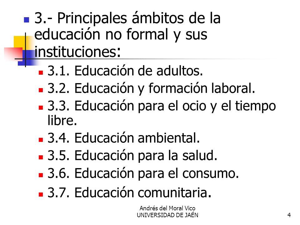 Andrés del Moral Vico UNIVERSIDAD DE JAÉN4 3.- Principales ámbitos de la educación no formal y sus instituciones : 3.1. Educación de adultos. 3.2. Edu