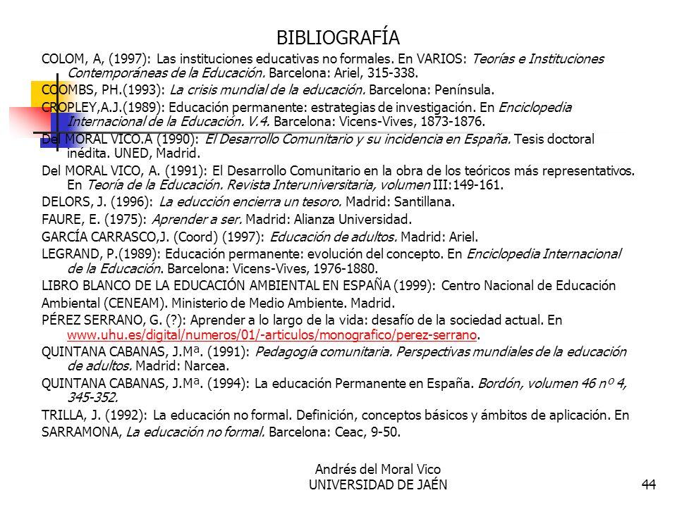 Andrés del Moral Vico UNIVERSIDAD DE JAÉN44 BIBLIOGRAFÍA COLOM, A, (1997): Las instituciones educativas no formales. En VARIOS: Teorías e Institucione