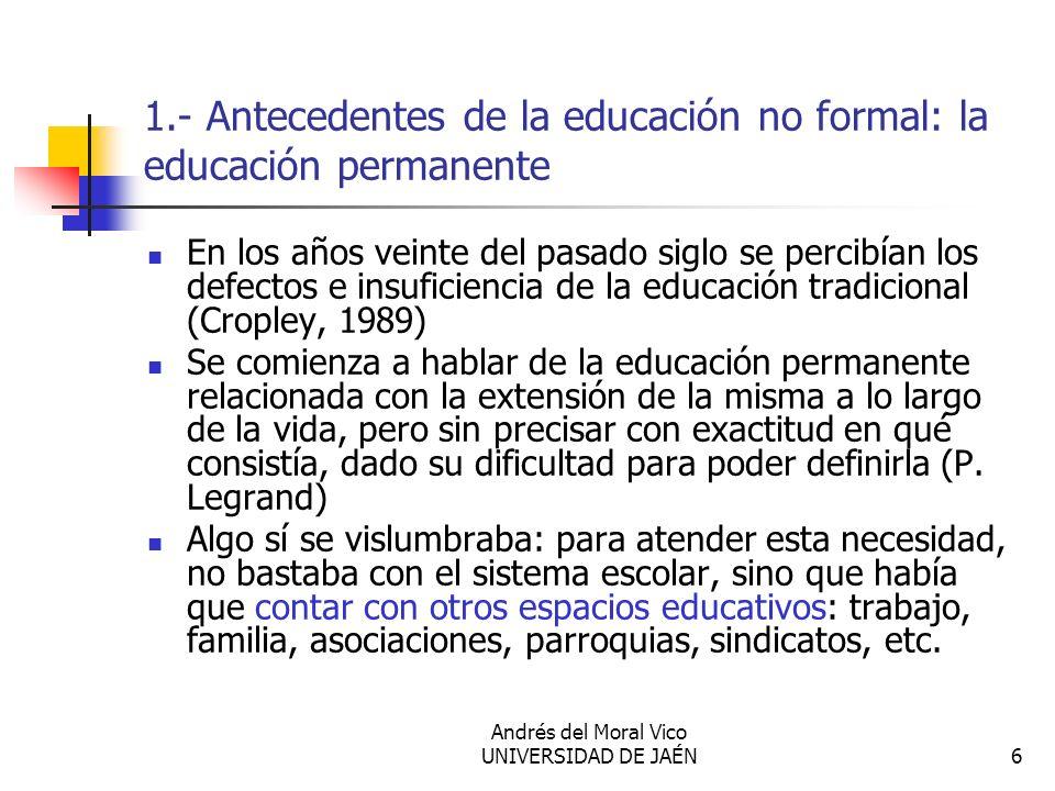 Andrés del Moral Vico UNIVERSIDAD DE JAÉN6 1.- Antecedentes de la educación no formal: la educación permanente En los años veinte del pasado siglo se