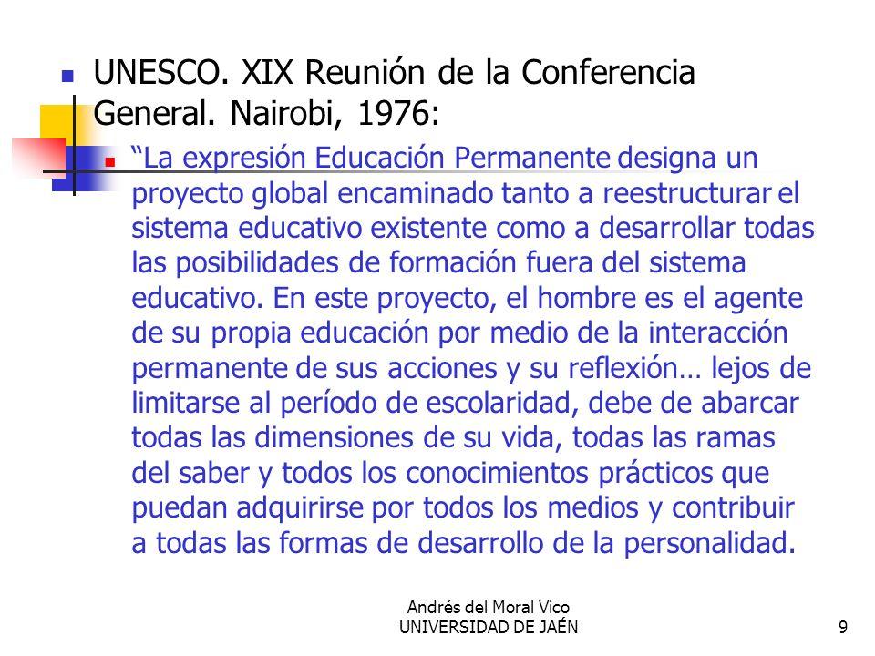 Andrés del Moral Vico UNIVERSIDAD DE JAÉN9 UNESCO. XIX Reunión de la Conferencia General. Nairobi, 1976: La expresión Educación Permanente designa un