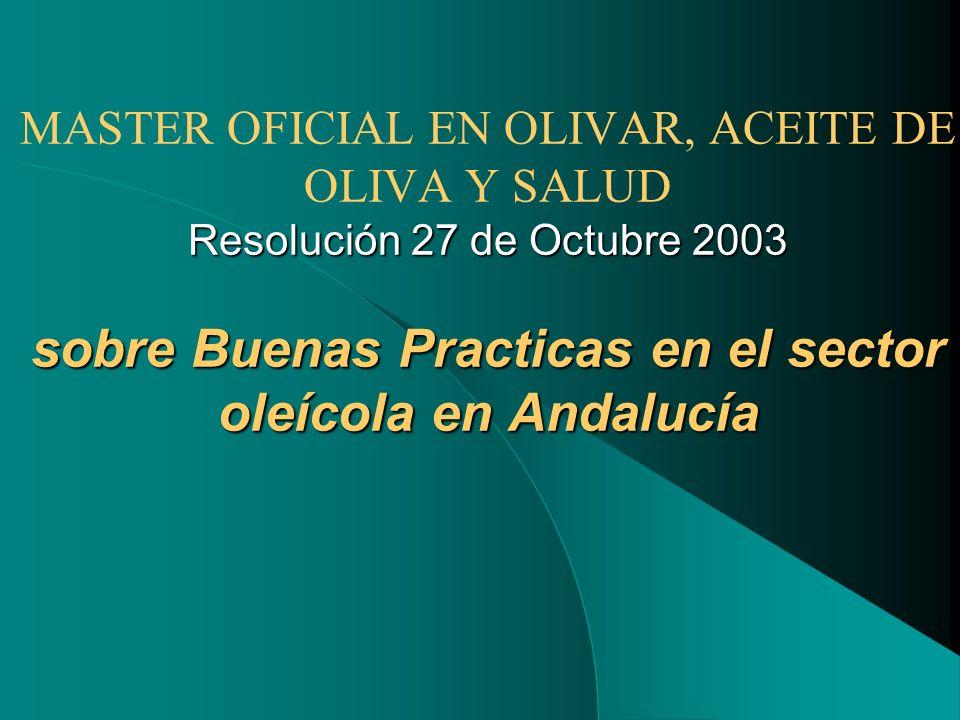 Resolución 27 de Octubre 2003 sobre Buenas Practicas en el sector oleícola en Andalucía MASTER OFICIAL EN OLIVAR, ACEITE DE OLIVA Y SALUD Resolución 2