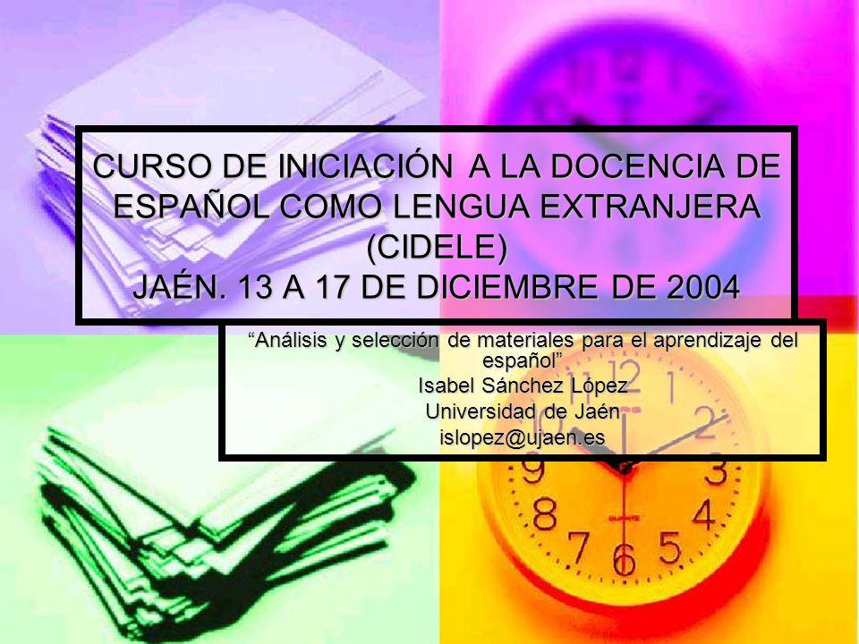 CURSO DE INICIACIÓN A LA DOCENCIA DE ESPAÑOL COMO LENGUA EXTRANJERA (CIDELE) JAÉN. 13 A 17 DE DICIEMBRE DE 2004 Análisis y selección de materiales par
