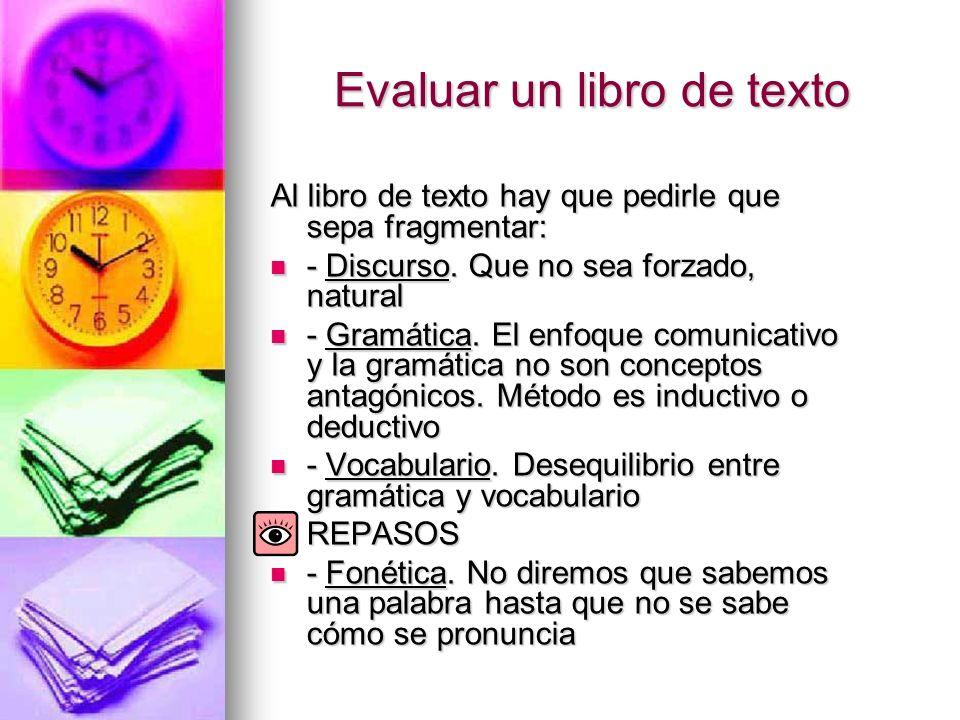 Evaluar un libro de texto Al libro de texto hay que pedirle que sepa fragmentar: - Discurso. Que no sea forzado, natural - Discurso. Que no sea forzad