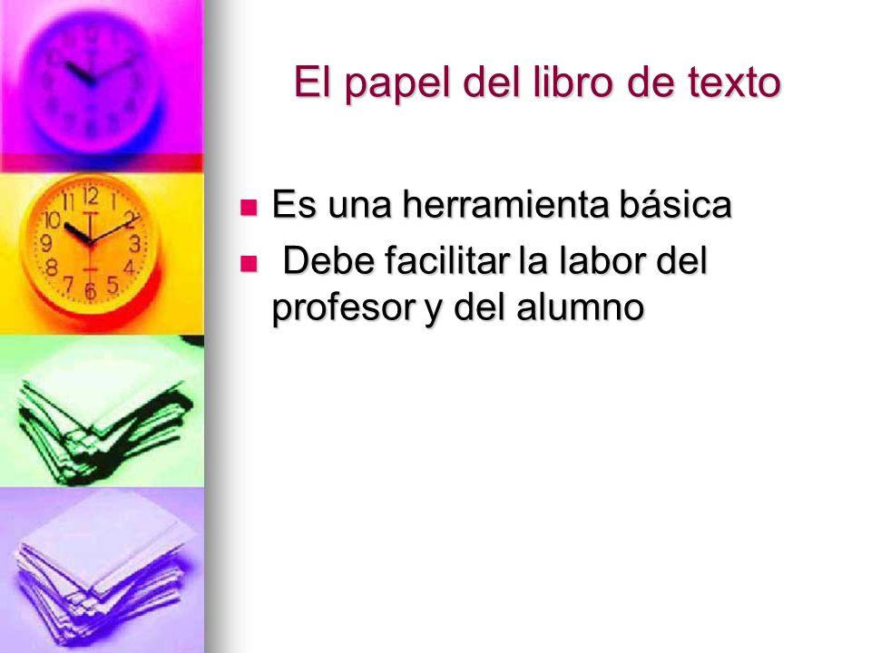 El papel del libro de texto Es una herramienta básica Es una herramienta básica Debe facilitar la labor del profesor y del alumno Debe facilitar la la