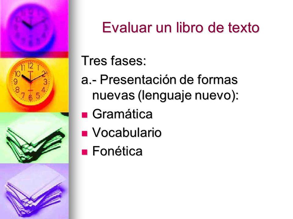 Evaluar un libro de texto Tres fases: a.- Presentación de formas nuevas (lenguaje nuevo): Gramática Gramática Vocabulario Vocabulario Fonética Fonétic
