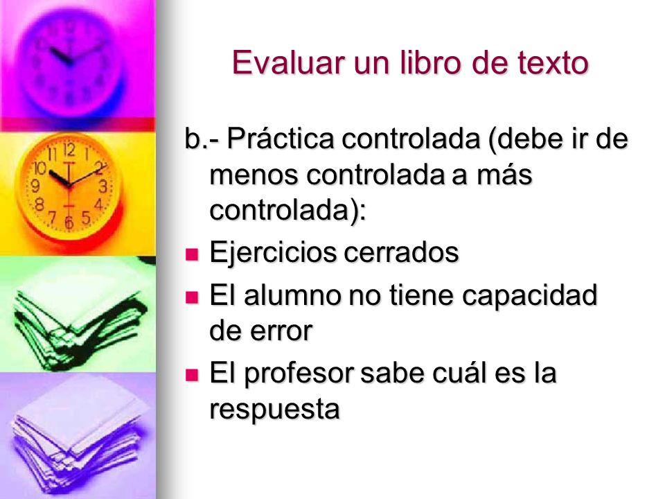 Evaluar un libro de texto b.- Práctica controlada (debe ir de menos controlada a más controlada): Ejercicios cerrados Ejercicios cerrados El alumno no