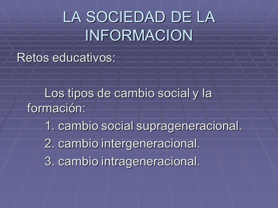 LA SOCIEDAD DE LA INFORMACION Retos educativos: Los tipos de cambio social y la formación: 1. cambio social suprageneracional. 2. cambio intergeneraci