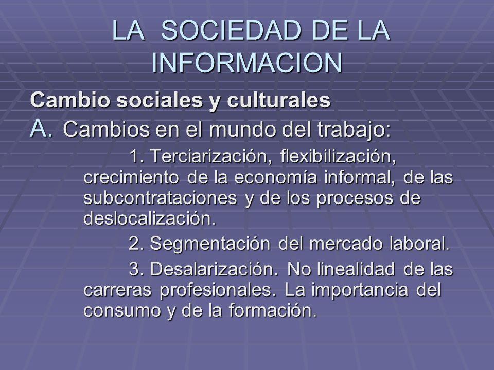 LA SOCIEDAD DE LA INFORMACION LA SOCIEDAD DE LA INFORMACION Cambio sociales y culturales A. Cambios en el mundo del trabajo: 1. Terciarización, flexib